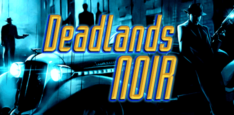 Deadlands Noir – hardboiled-fantasy Savage Worlds roleplaying